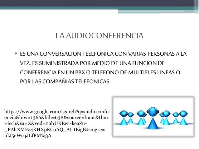 LA AUDIOCONFERENCIA • ES UNA CONVERSACION TEELFONICA CON VARIAS PERSONAS A LA VEZ. ES SUMINISTRADA POR MEDIO DE UNA FUNCIO...