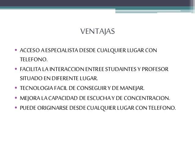 VENTAJAS • ACCESO A ESPECIALISTA DESDE CUALQUIER LUGAR CON TELEFONO. • FACILITA LA INTERACCION ENTREESTUDAINTES Y PROFESOR...