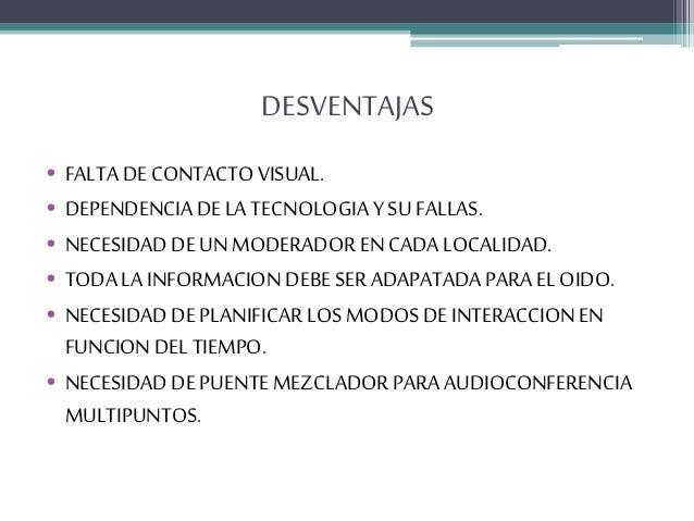DESVENTAJAS • FALTA DE CONTACTO VISUAL. • DEPENDENCIA DE LA TECNOLOGIA Y SU FALLAS. • NECESIDAD DE UN MODERADOR EN CADA LO...