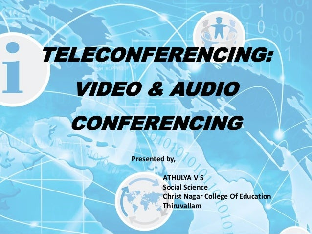 TELECONFERENCING: VIDEO & AUDIO CONFERENCING Presented by, ATHULYA V S Social Science Christ Nagar College Of Education Th...