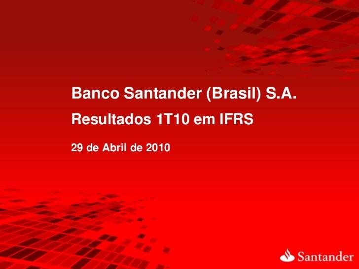 Banco Santander (Brasil) S.A.Resultados 1T10 em IFRS29 de Abril de 2010