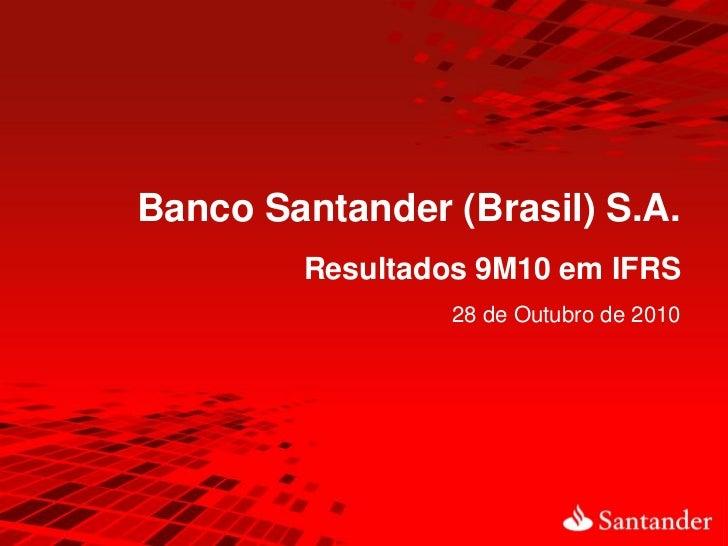 Banco Santander (Brasil) S.A.        Resultados 9M10 em IFRS                 28 de Outubro de 2010