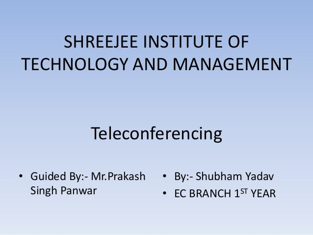 SHREEJEE INSTITUTE OF TECHNOLOGY AND MANAGEMENT Teleconferencing • Guided By:- Mr.Prakash Singh Panwar • By:- Shubham Yada...