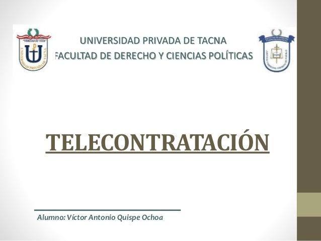 TELECONTRATACIÓN UNIVERSIDAD PRIVADA DE TACNA FACULTAD DE DERECHO Y CIENCIAS POLÍTICAS Alumno: Víctor Antonio Quispe Ochoa