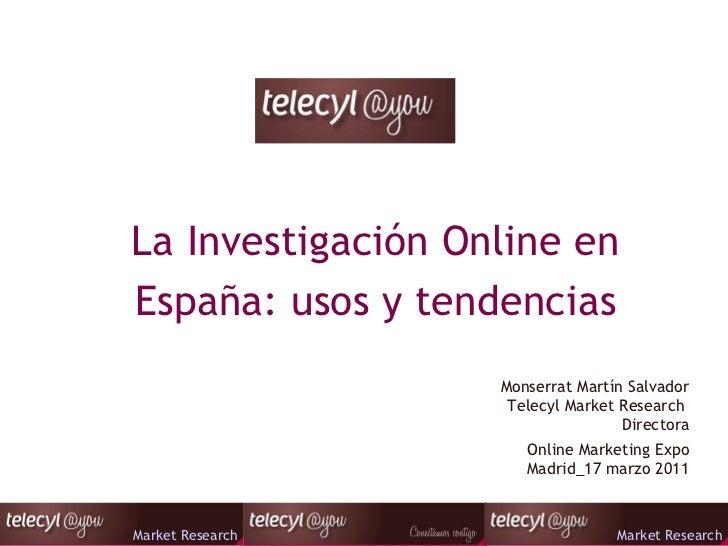 La Investigación Online en España: usos y tendencias Online Marketing Expo Madrid_17 marzo 2011 Monserrat Martín Salvador ...