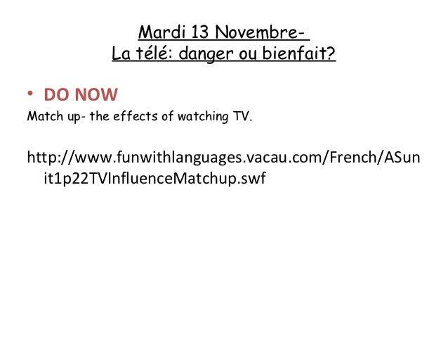 Mardi 13 Novembre-             La télé: danger ou bienfait?• DO NOWMatch up- the effects of watching TV.http://www.funwith...