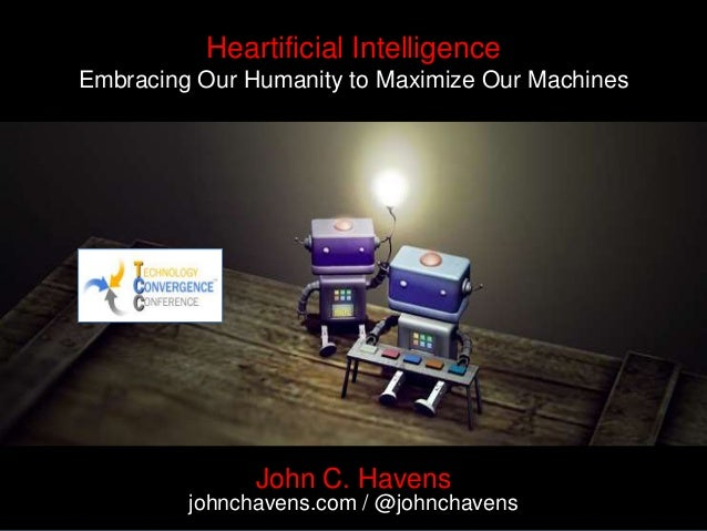 Heartificial Intelligence Embracing Our Humanity to Maximize Our Machines John C. Havens johnchavens.com / @johnchavens