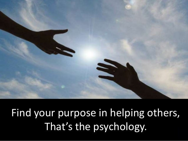 Find your purpose in helping others, That's the psychology.
