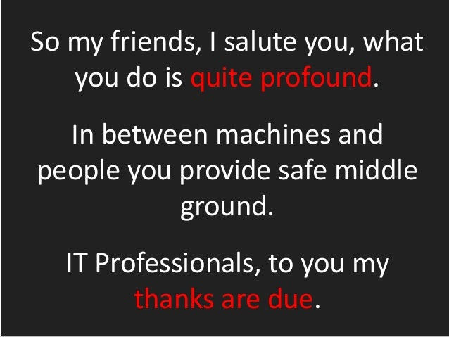 So my friends, I salute you, what you do is quite profound. In between machines and people you provide safe middle ground....