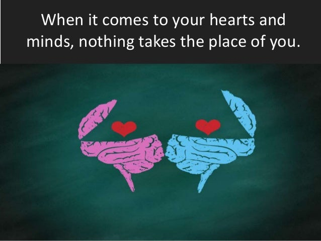 When it comes to your hearts and minds, nothing takes the place of you.