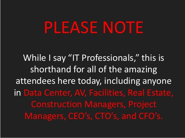 """PLEASE NOTE While I say """"IT Professionals,"""" this is shorthand for all of the amazing attendees here today, including anyon..."""
