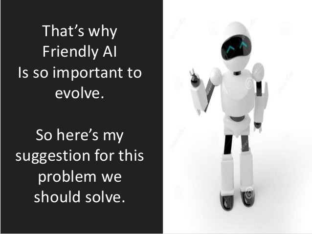 That's why Friendly AI Is so important to evolve. So here's my suggestion for this problem we should solve.