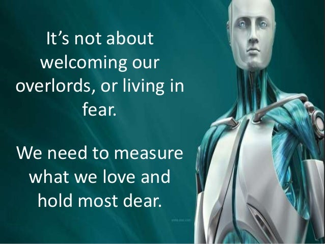 It's not about welcoming our overlords, or living in fear. We need to measure what we love and hold most dear.