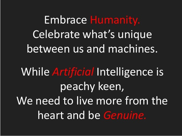 Embrace Humanity. Celebrate what's unique between us and machines. While Artificial Intelligence is peachy keen, We need t...
