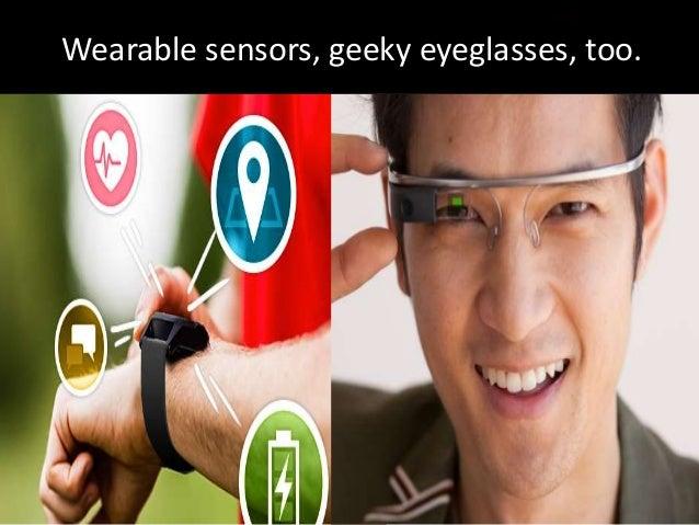 Wearable sensors, geeky eyeglasses, too.