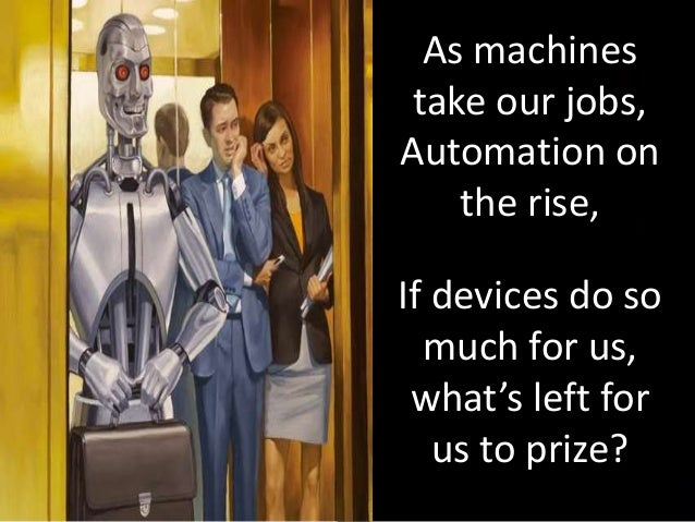 As machines take our jobs, Automation on the rise, If devices do so much for us, what's left for us to prize?
