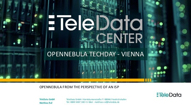 OPENNEBULA TECHDAY - VIENNA OPENNEBULA FROM THE PERSPECTIVE OF AN ISP TeleData GmbH Matthias Ruf TeleData GmbH I Kornblume...
