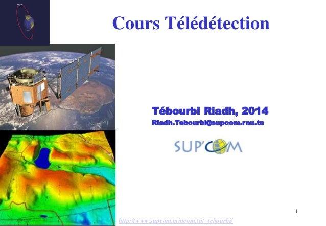 1 Cours Télédétection Tébourbi Riadh, 2014 Riadh.Tebourbi@supcom.rnu.tn http://www.supcom.mincom.tn/~tebourbi/