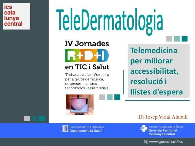 Telemedicina per millorar accessibilitat, resolució i llistes d'espera Dr Josep Vidal Alaball