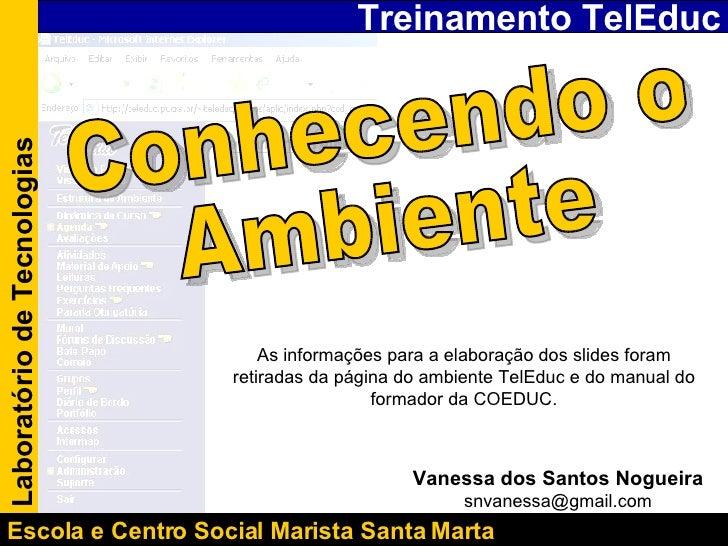 Treinamento TelEduc Laboratório de Tecnologias Escola e Centro Social Marista Santa Marta  Conhecendo o  Ambiente Vanessa ...