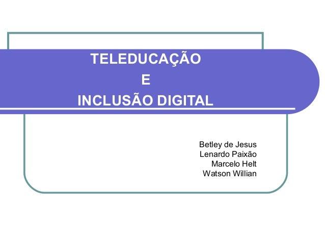 TELEDUCAÇÃO E INCLUSÃO DIGITAL Betley de Jesus Lenardo Paixão Marcelo Helt Watson Willian