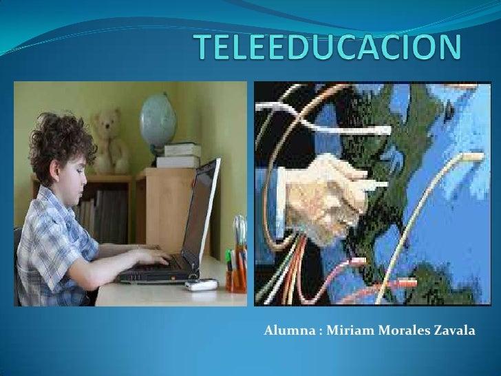 TELEEDUCACION <br />Alumna : Miriam Morales Zavala<br />