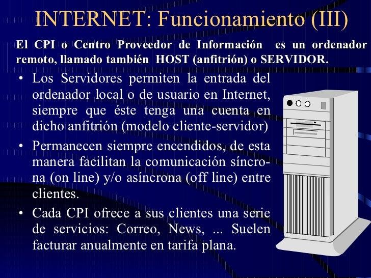 INTERNET: Funcionamiento (III) <ul><li>Los Servidores permiten la entrada del ordenador local o de usuario en Internet, si...