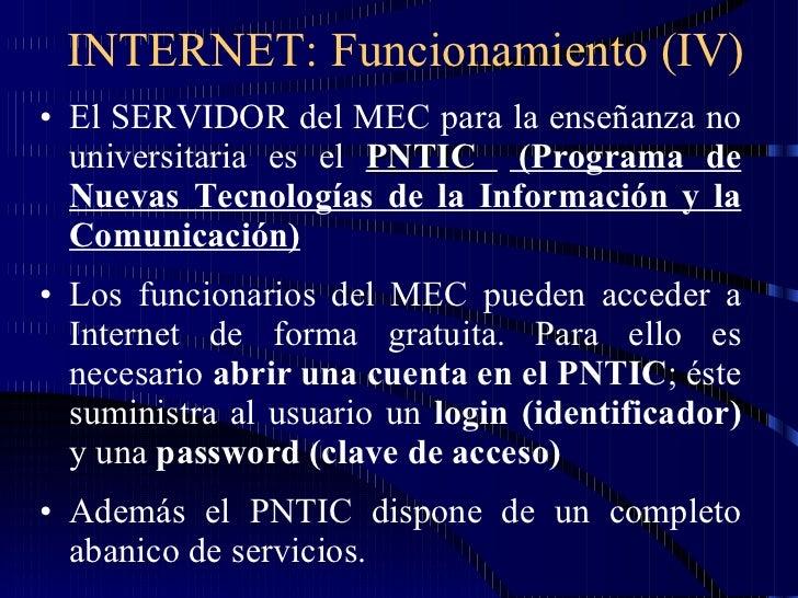 INTERNET: Funcionamiento (IV) <ul><li>El SERVIDOR del MEC para la enseñanza no universitaria es el  PNTIC  (Programa de Nu...