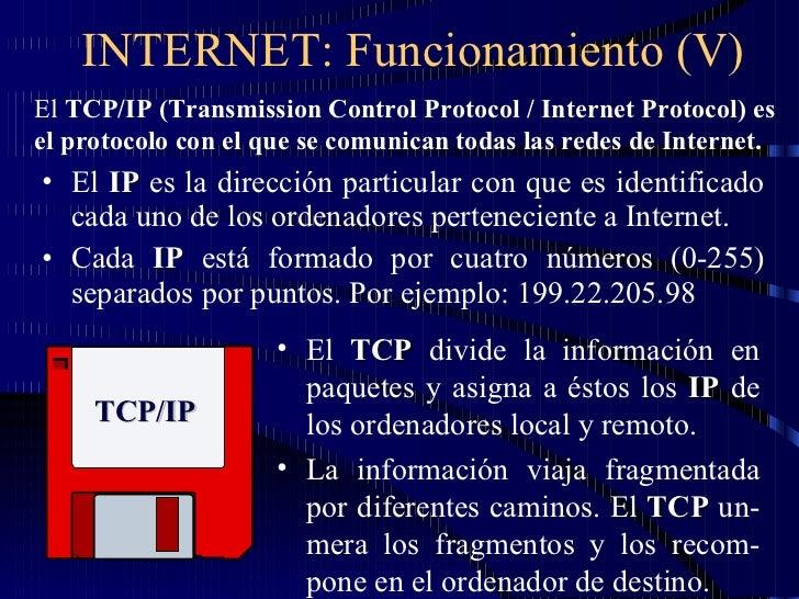 INTERNET: Funcionamiento (V) <ul><li>El  IP  es la dirección particular con que es identificado cada uno de los ordenadore...
