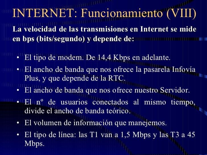 INTERNET: Funcionamiento (VIII) <ul><li>El tipo de modem. De 14,4 Kbps en adelante. </li></ul><ul><li>El ancho de banda qu...