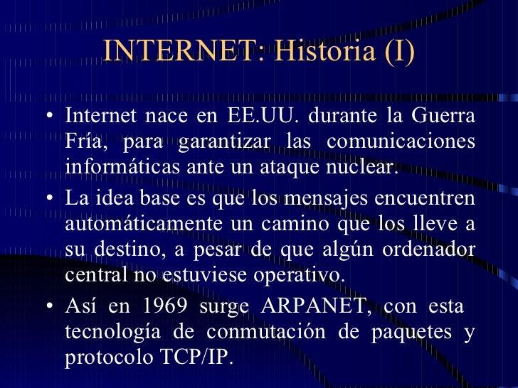 INTERNET: Historia (I) <ul><li>Internet nace en EE.UU. durante la Guerra Fría, para garantizar las comunicaciones informát...