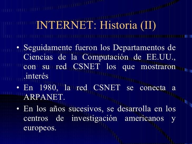 INTERNET: Historia (II) <ul><li>Seguidamente fueron los Departamentos de Ciencias de la Computación de EE.UU., con su red ...
