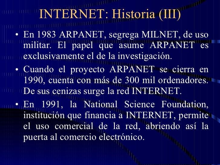 INTERNET: Historia (III) <ul><li>En 1983 ARPANET, segrega MILNET, de uso militar. El papel que asume ARPANET es exclusivam...