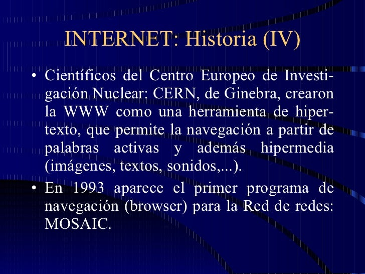 INTERNET: Historia (IV) <ul><li>Científicos del Centro Europeo de Investi-gación Nuclear: CERN, de Ginebra, crearon la WWW...