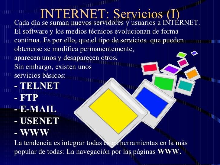 INTERNET: Servicios (I) Cada día se suman nuevos servidores y usuarios a INTERNET. El software y los medios técnicos evolu...