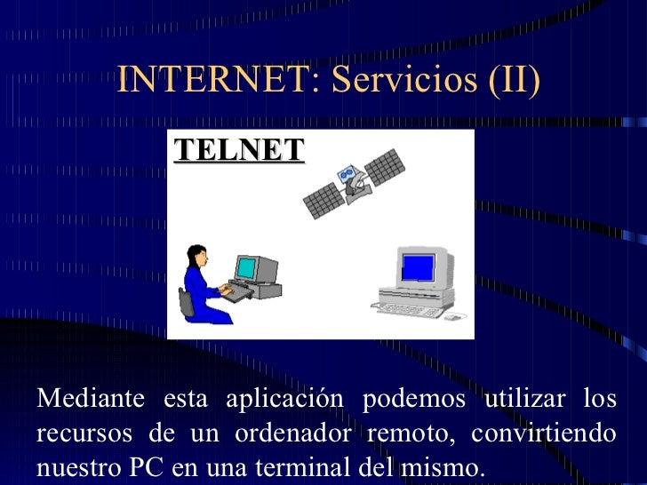 INTERNET: Servicios (II) TELNET Mediante esta aplicación podemos utilizar los recursos de un ordenador remoto, convirtiend...