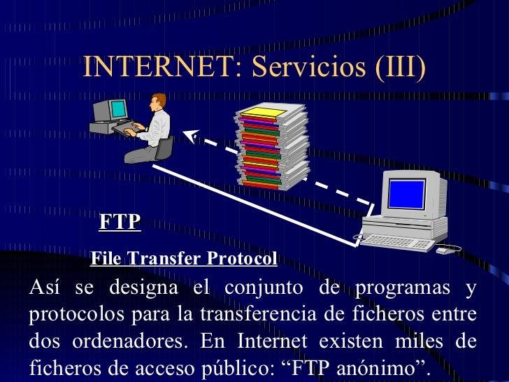 INTERNET: Servicios (III) FTP File Transfer Protocol Así se designa el conjunto de programas y protocolos para la transfer...