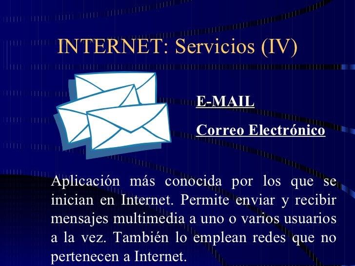 INTERNET: Servicios (IV) E-MAIL Correo Electrónico Aplicación más conocida por los que se inician en Internet. Permite env...