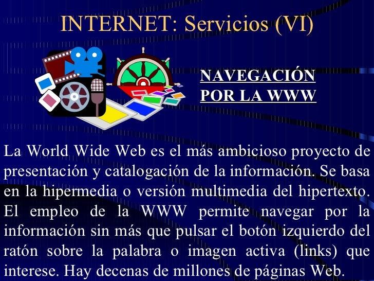 INTERNET: Servicios (VI) NAVEGACIÓN POR LA WWW La World Wide Web es el más ambicioso proyecto de presentación y catalogaci...