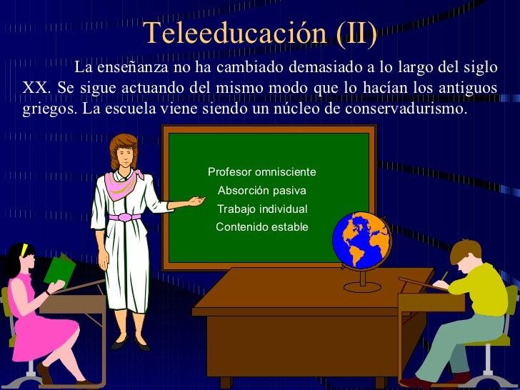 Teleeducación (II) La enseñanza no ha cambiado demasiado a lo largo del siglo XX. Se sigue actuando del mismo modo que lo ...
