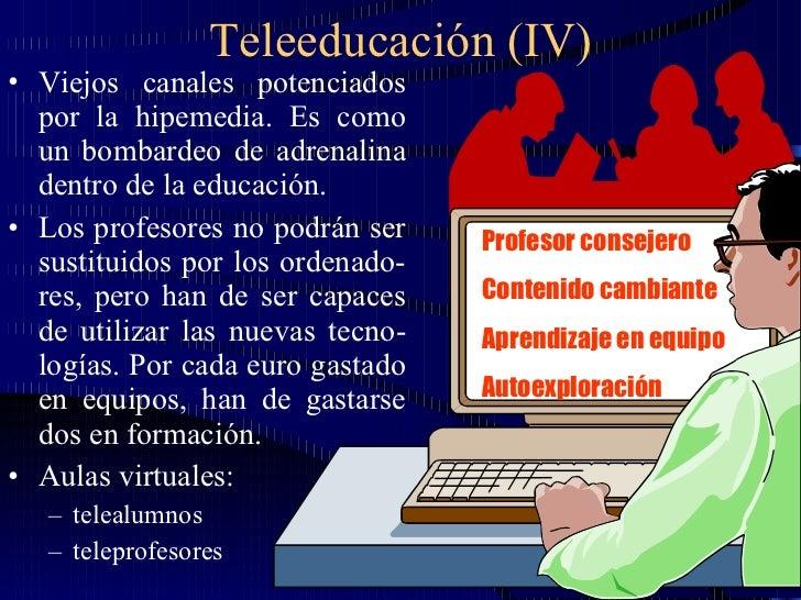 Teleeducación (IV) <ul><li>Viejos canales potenciados por la hipemedia. Es como un bombardeo de adrenalina dentro de la ed...
