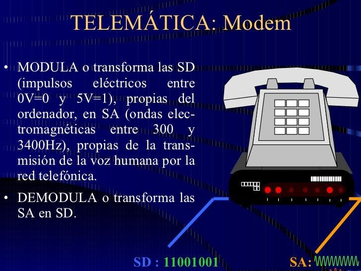 TELEMÁTICA: Modem <ul><li>MODULA o transforma las SD (impulsos eléctricos entre 0V=0 y 5V=1), propias del ordenador, en SA...