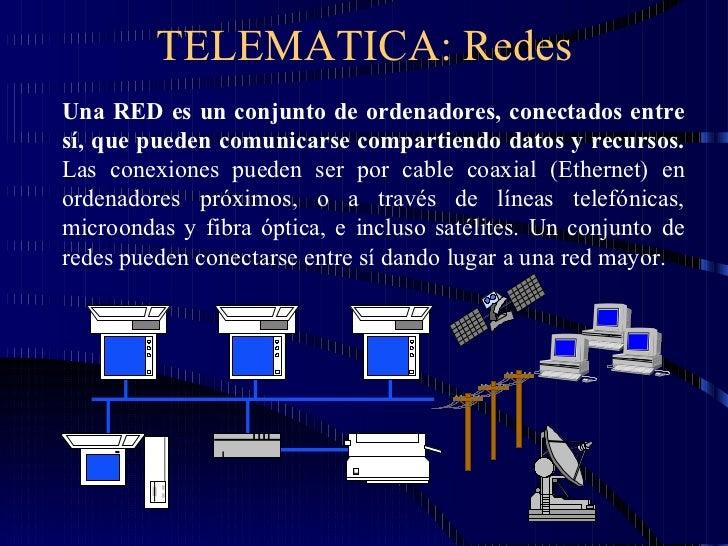 TELEMATICA: Redes Una RED es un conjunto de ordenadores, conectados entre sí, que pueden comunicarse compartiendo datos y ...