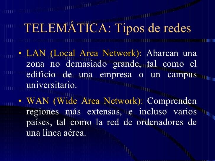 TELEMÁTICA: Tipos de redes <ul><li>LAN (Local Area Network):  Abarcan una zona no demasiado grande, tal como el edificio d...