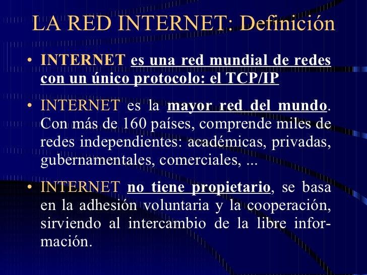 LA RED INTERNET: Definición <ul><li>INTERNET   es una red mundial de redes con un único protocolo: el TCP/IP </li></ul><ul...