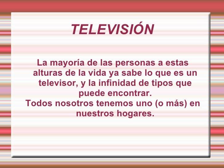 TELEVISIÓN La mayoría de las personas a estas alturas de la vida ya sabe lo que es un televisor, y la infinidad de tipos q...