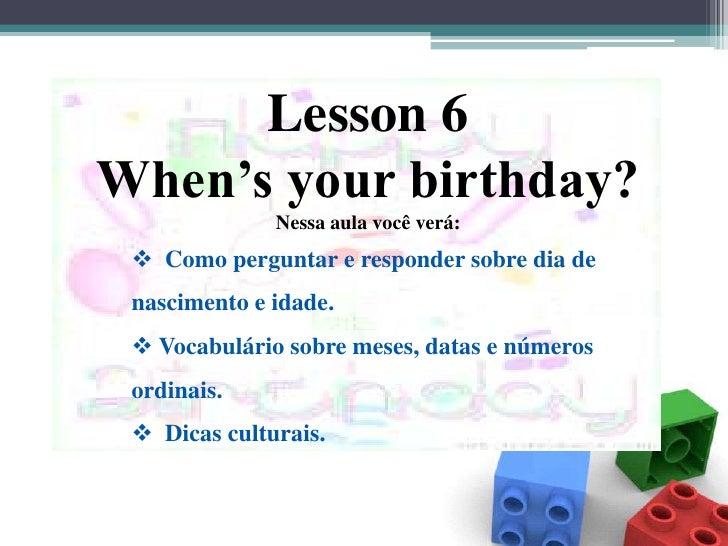 Lesson 6 <br />When's your birthday?<br />Nessa aula você verá:<br /><ul><li>  Como perguntar e responder sobre dia de nas...