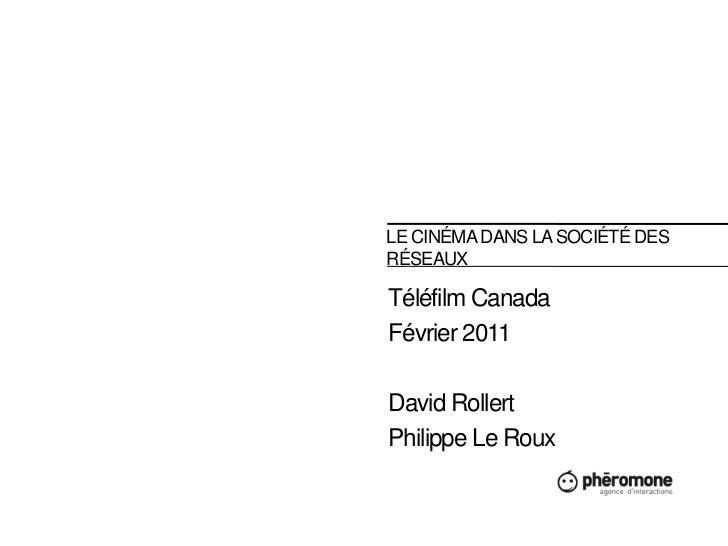 LE CINÉMA DANS la société des réseaux<br />Téléfilm Canada<br />Février 2011<br />David Rollert<br />Philippe Le Roux<br />