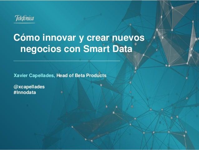 Xavier Capellades, Head of Beta Products @xcapellades #Innodata Cómo innovar y crear nuevos negocios con Smart Data