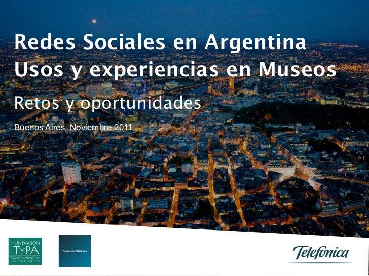 Redes Sociales en ArgentinaUsos y experiencias en MuseosRetos y oportunidadesBuenos Aires, Noviembre 2011